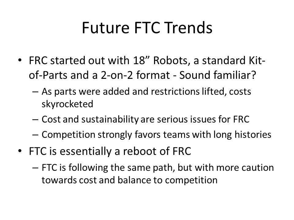 Future FTC Trends FRC started out with 18 Robots, a standard Kit-of-Parts and a 2-on-2 format - Sound familiar