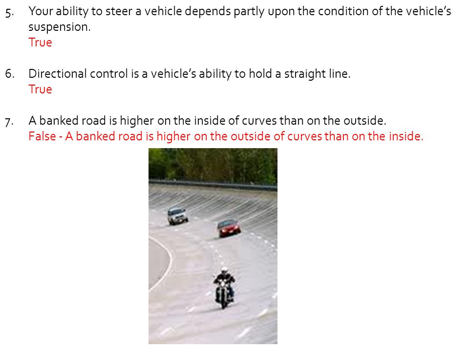 Your ability to steer a vehicle depends partly upon the condition of the vehicle's suspension.