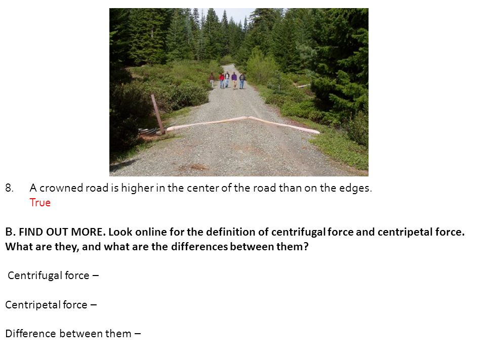 A crowned road is higher in the center of the road than on the edges.