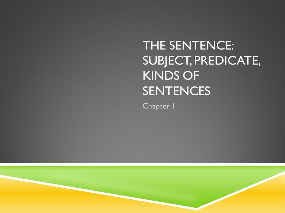 The Sentence: Subject, Predicate, Kinds of Sentences