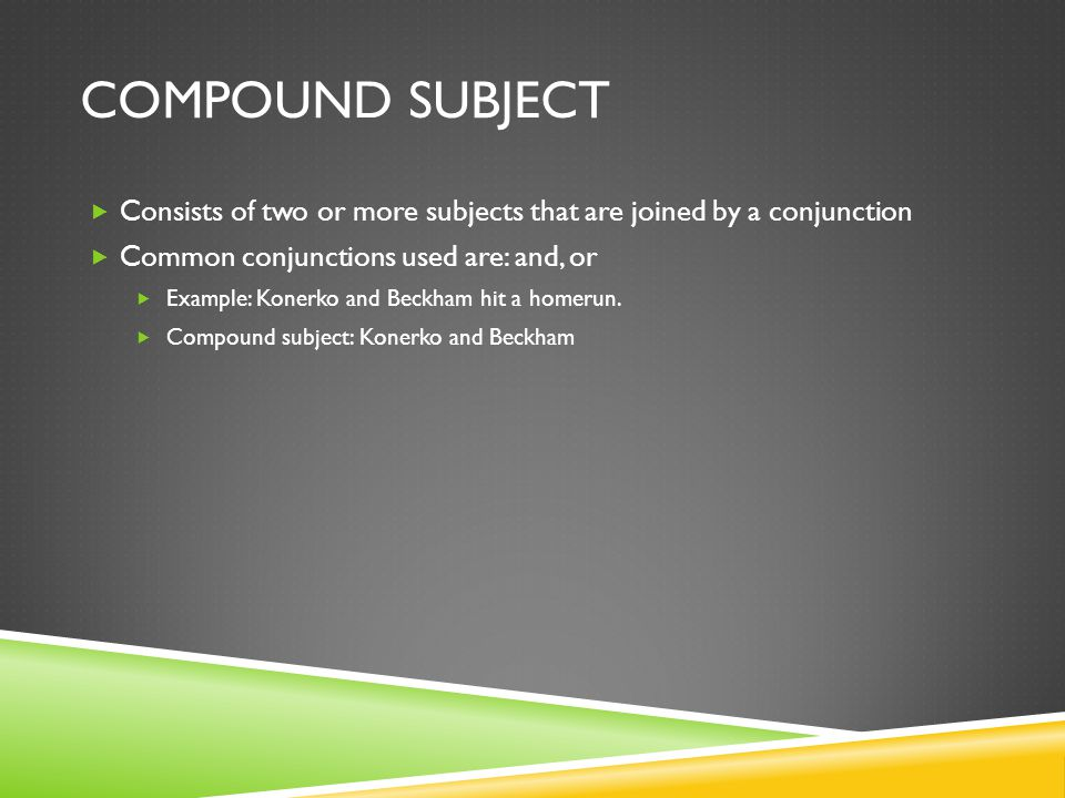 Compound Subject Consists of two or more subjects that are joined by a conjunction. Common conjunctions used are: and, or.
