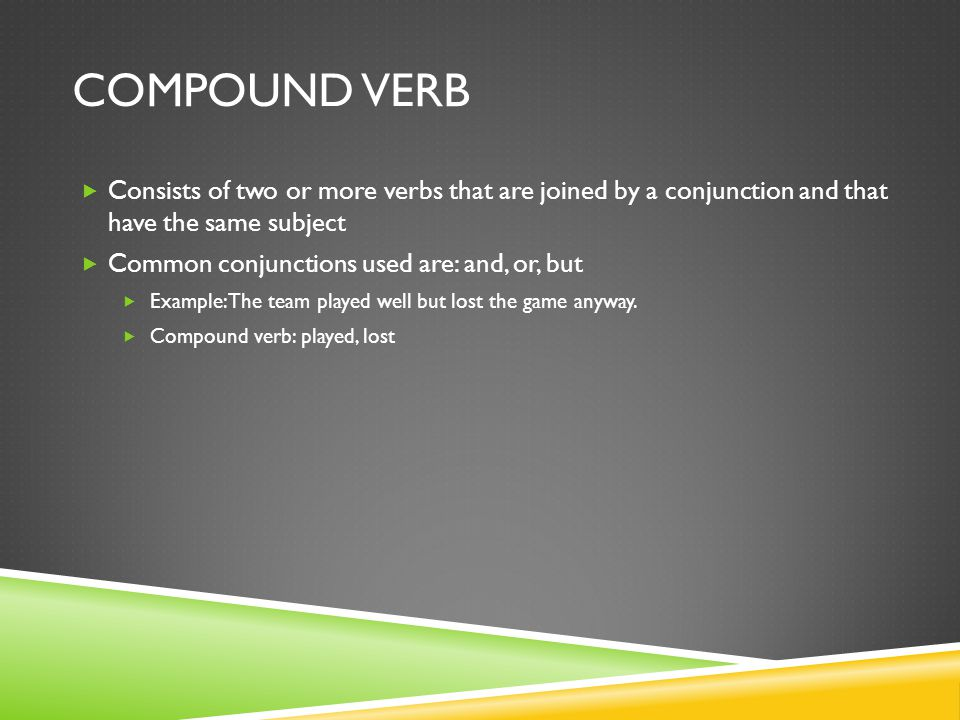 Compound Verb Consists of two or more verbs that are joined by a conjunction and that have the same subject.