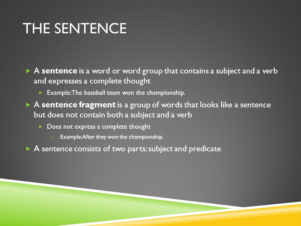 The Sentence A sentence is a word or word group that contains a subject and a verb and expresses a complete thought.