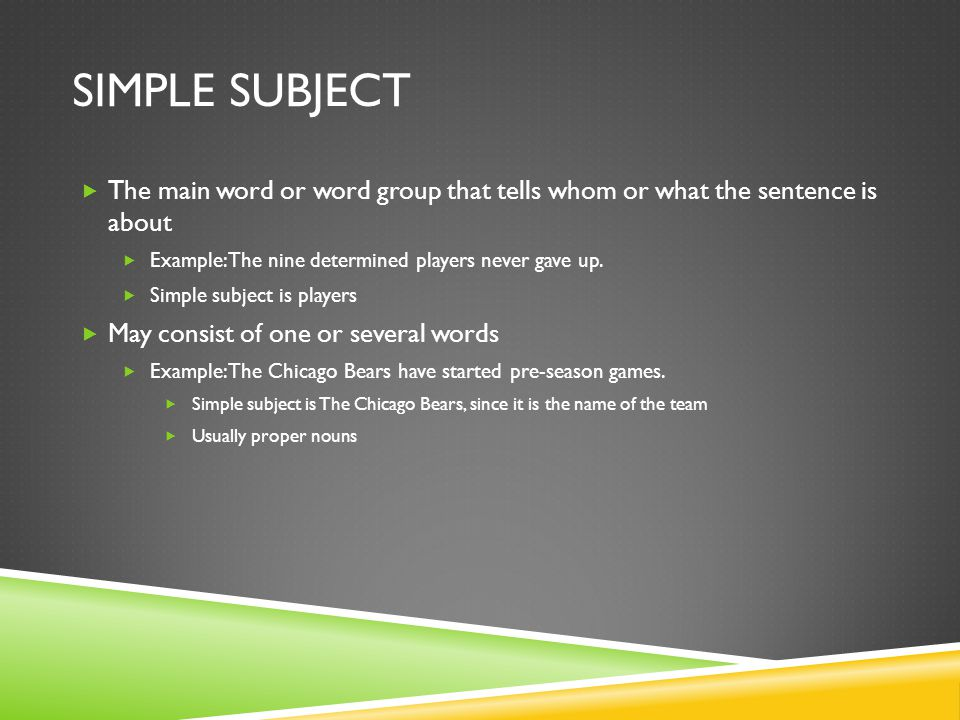 Simple Subject The main word or word group that tells whom or what the sentence is about. Example: The nine determined players never gave up.