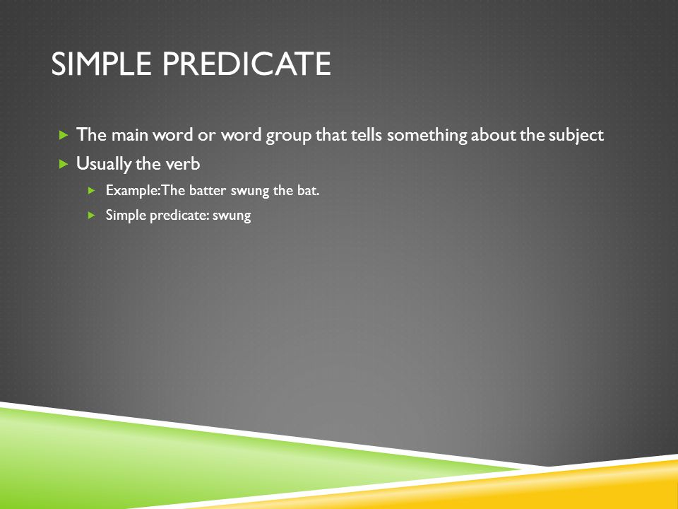 Simple Predicate The main word or word group that tells something about the subject. Usually the verb.