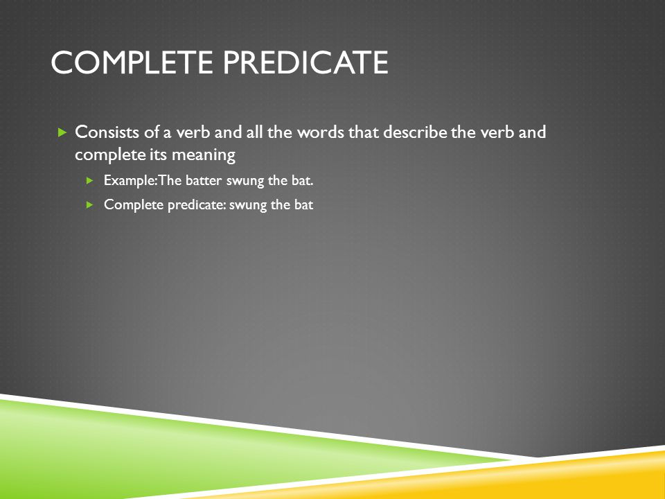 Complete Predicate Consists of a verb and all the words that describe the verb and complete its meaning.
