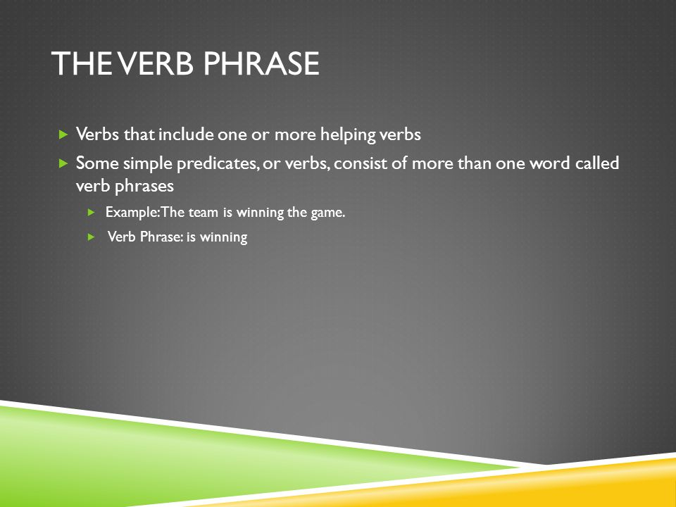 The Verb Phrase Verbs that include one or more helping verbs