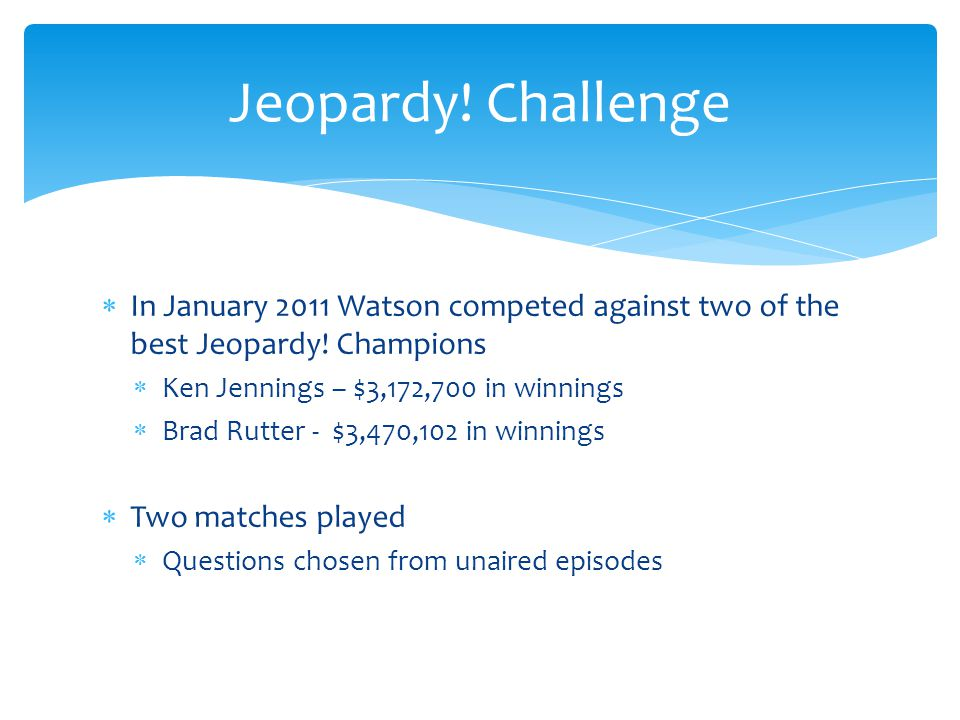 Jeopardy! Challenge In January 2011 Watson competed against two of the best Jeopardy! Champions. Ken Jennings – $3,172,700 in winnings.