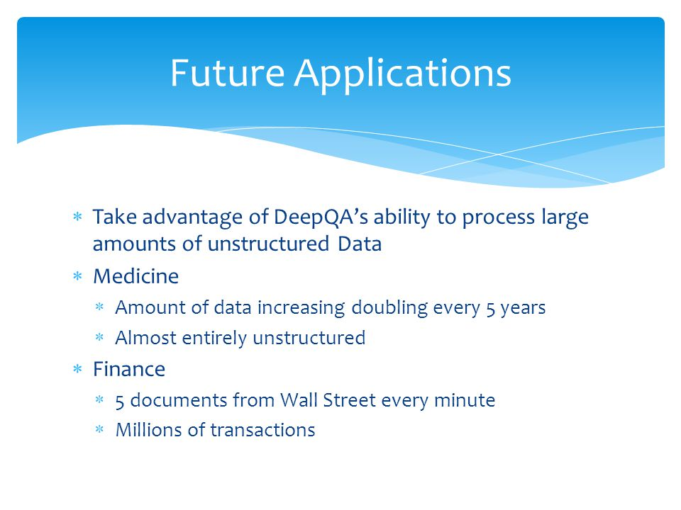 Future Applications Take advantage of DeepQA's ability to process large amounts of unstructured Data.