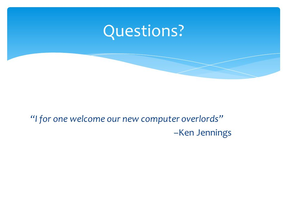 Questions I for one welcome our new computer overlords