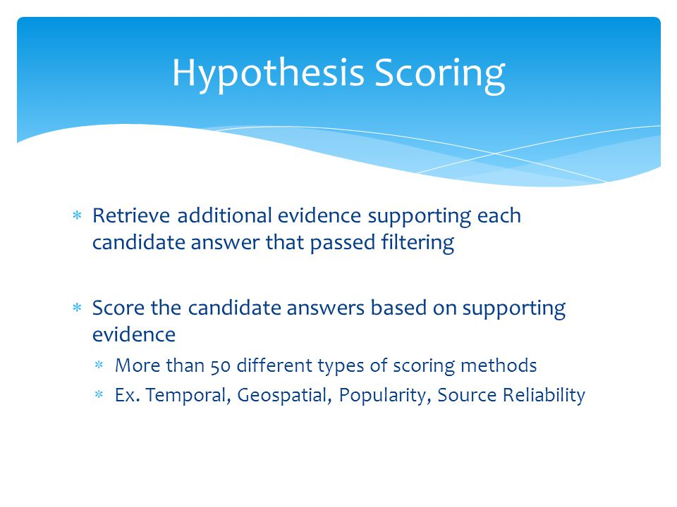 Hypothesis Scoring Retrieve additional evidence supporting each candidate answer that passed filtering.