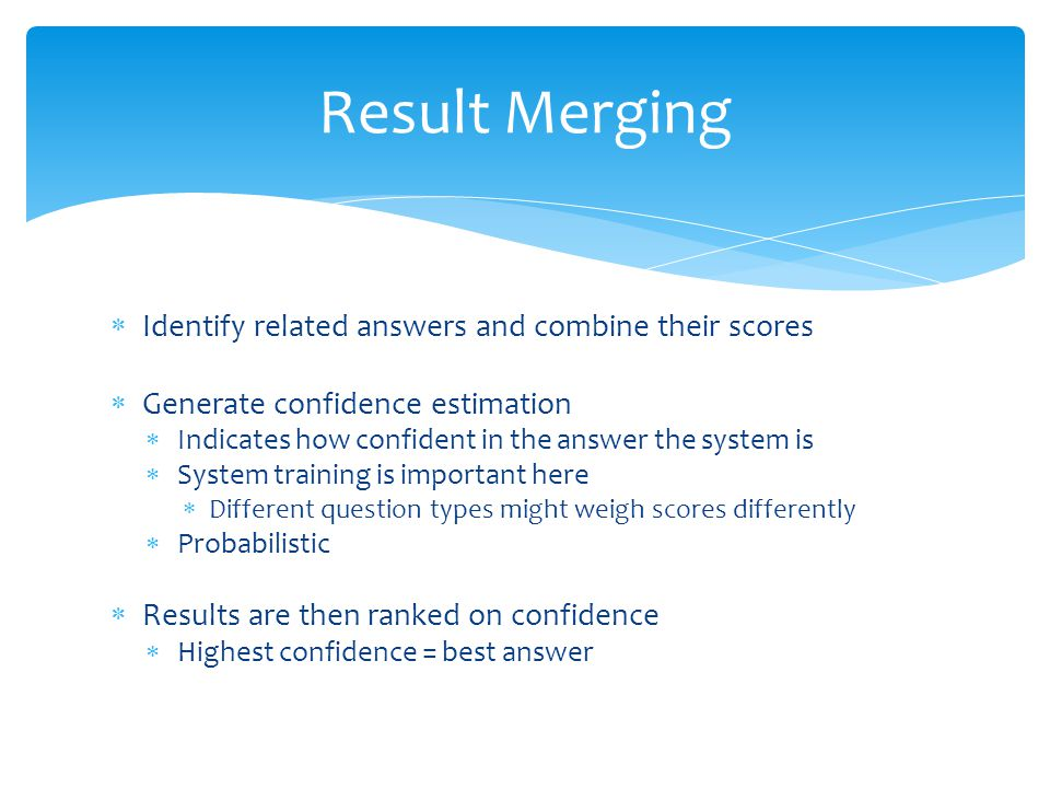 Result Merging Identify related answers and combine their scores