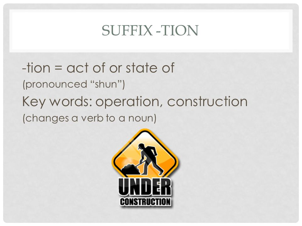 Suffix -tion -tion = act of or state of
