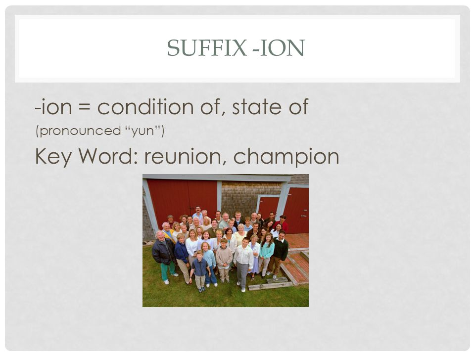 Suffix -ion -ion = condition of, state of Key Word: reunion, champion