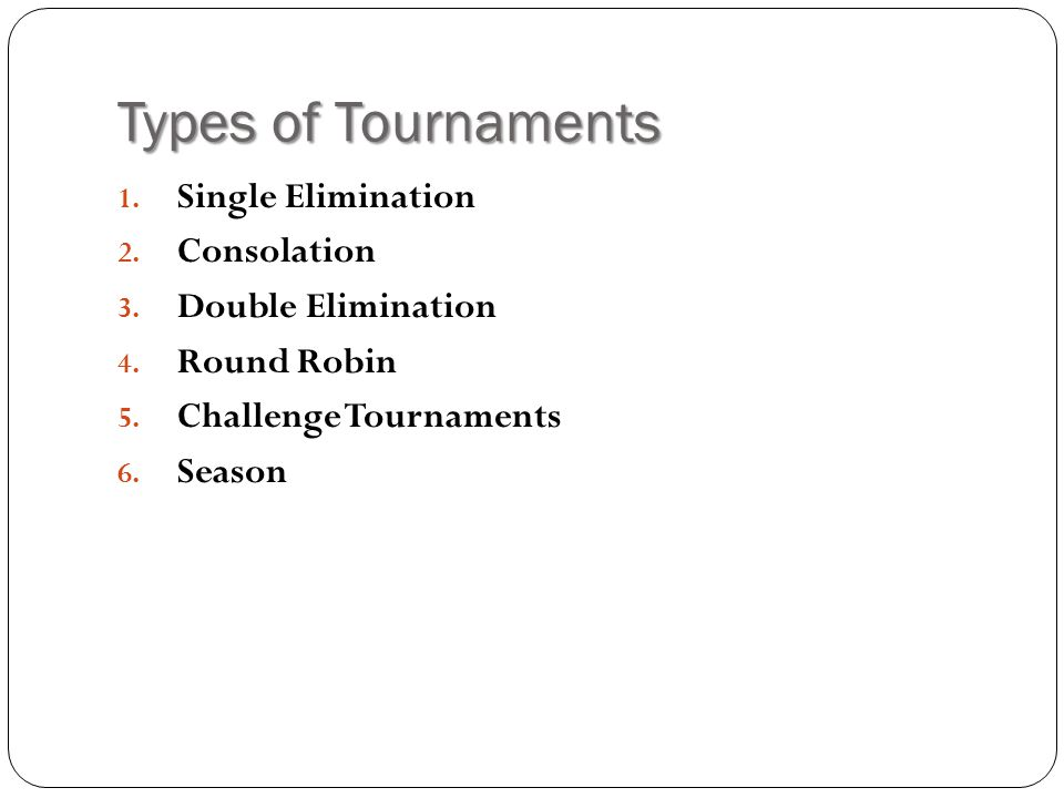 Types of Tournaments Single Elimination Consolation Double Elimination