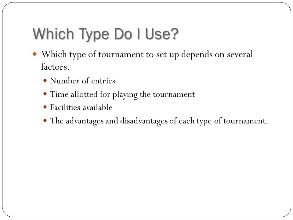 Which Type Do I Use Which type of tournament to set up depends on several factors. Number of entries.