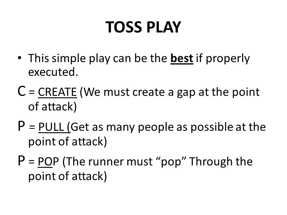 TOSS PLAY C = CREATE (We must create a gap at the point of attack)