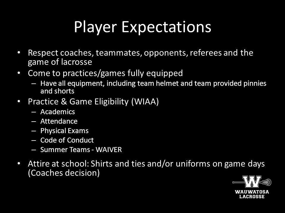 Player Expectations Respect coaches, teammates, opponents, referees and the game of lacrosse. Come to practices/games fully equipped.