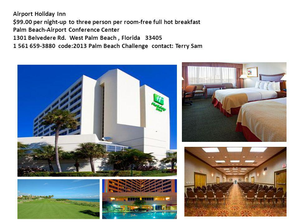 Airport Holiday Inn $99.00 per night-up to three person per room-free full hot breakfast Palm Beach-Airport Conference Center 1301 Belvedere Rd.