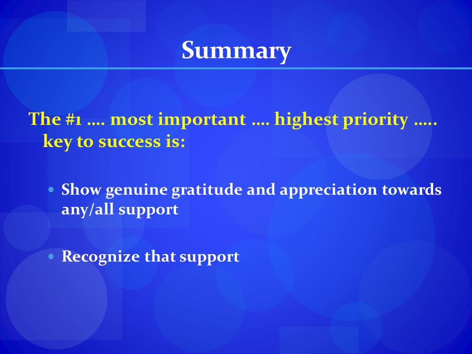 Summary The #1 …. most important …. highest priority ….. key to success is: Show genuine gratitude and appreciation towards any/all support.