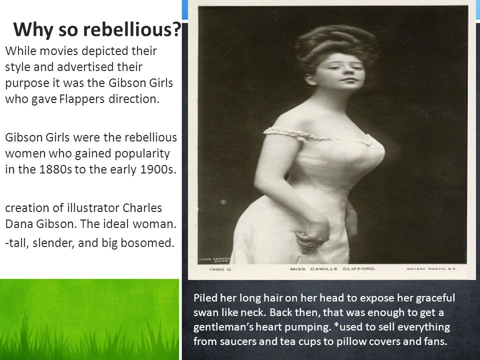 Why so rebellious While movies depicted their style and advertised their purpose it was the Gibson Girls who gave Flappers direction.