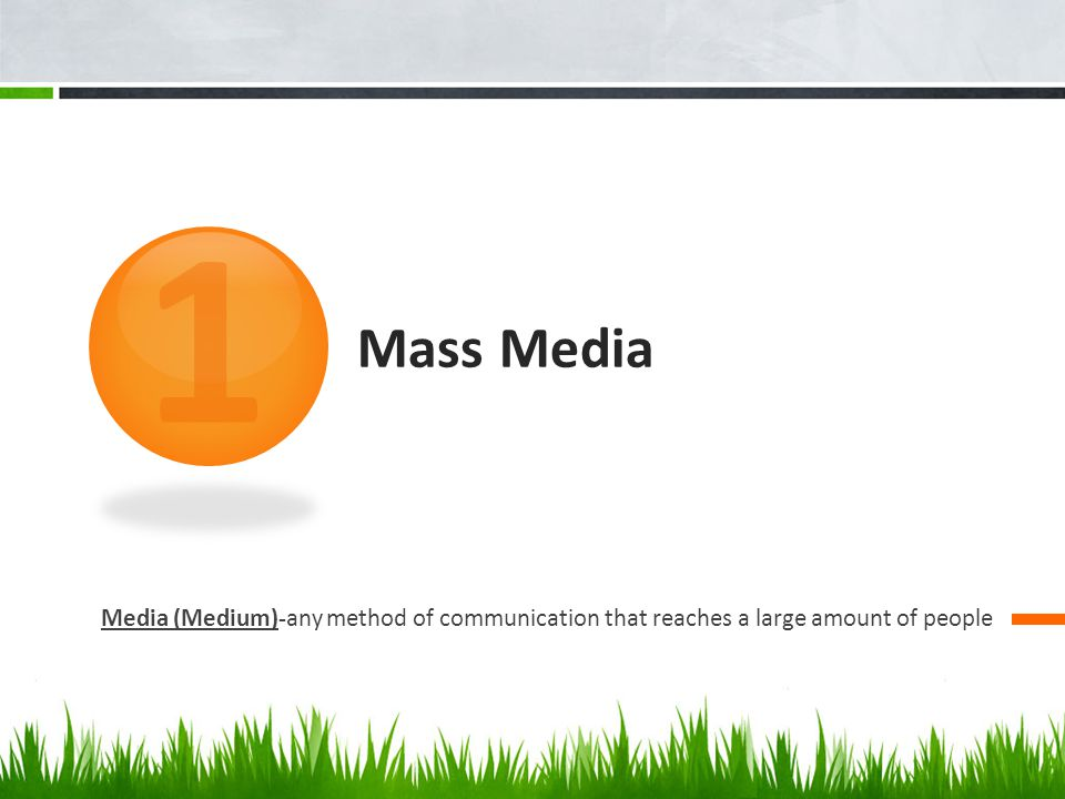 1 Mass Media Media (Medium)-any method of communication that reaches a large amount of people