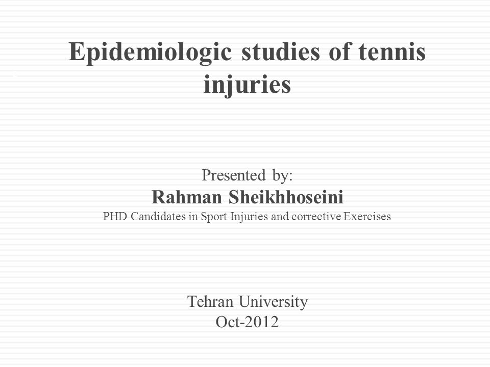 Epidemiologic studies of tennis injuries Presented by: Rahman Sheikhhoseini PHD Candidates in Sport Injuries and corrective Exercises Tehran University Oct-2012