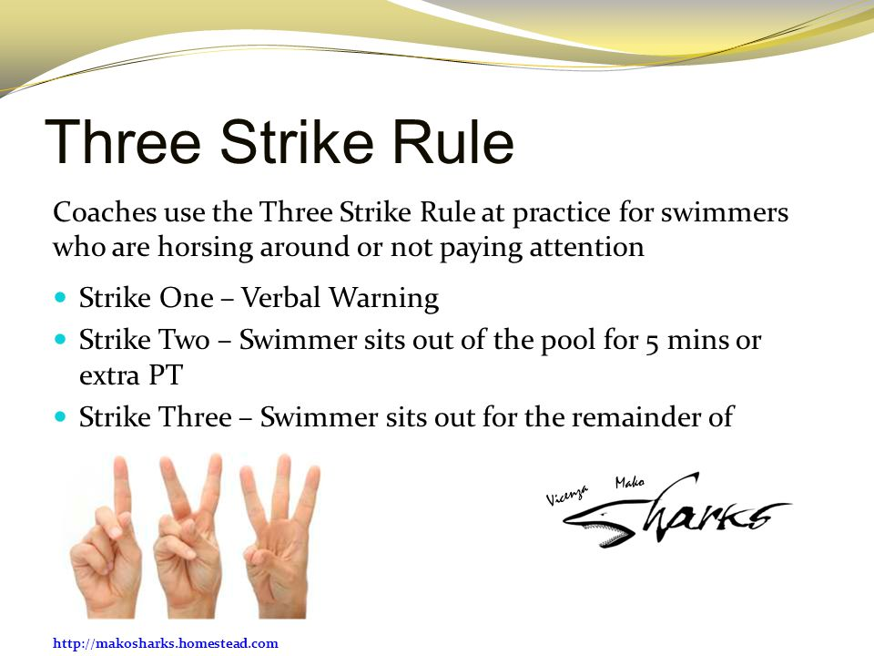 Three Strike Rule Coaches use the Three Strike Rule at practice for swimmers who are horsing around or not paying attention.