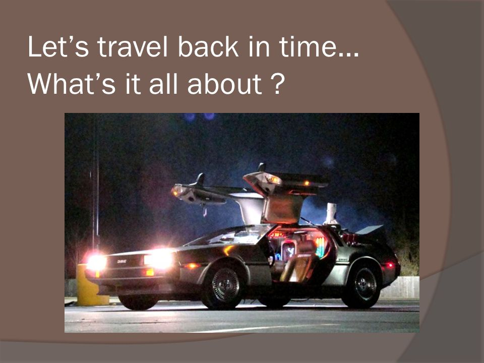Let's travel back in time… What's it all about