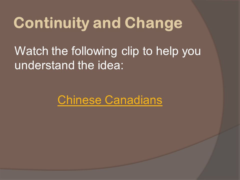 Continuity and Change Watch the following clip to help you understand the idea: Chinese Canadians