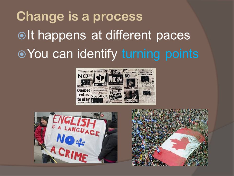 Change is a process It happens at different paces You can identify turning points