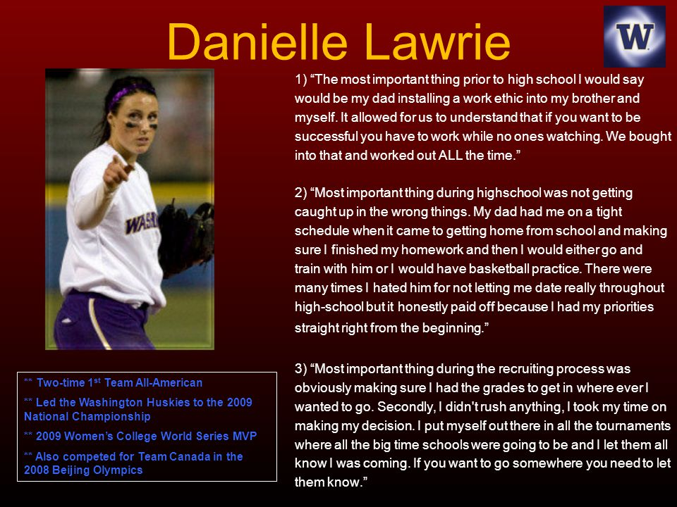 Danielle Lawrie 1) The most important thing prior to high school I would say. would be my dad installing a work ethic into my brother and.