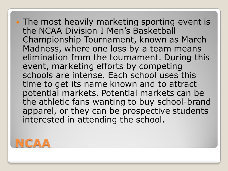 The most heavily marketing sporting event is the NCAA Division I Men's Basketball Championship Tournament, known as March Madness, where one loss by a team means elimination from the tournament. During this event, marketing efforts by competing schools are intense. Each school uses this time to get its name known and to attract potential markets. Potential markets can be the athletic fans wanting to buy school-brand apparel, or they can be prospective students interested in attending the school.