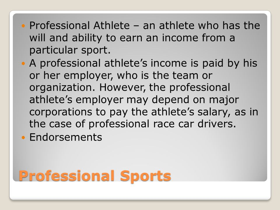 Professional Athlete – an athlete who has the will and ability to earn an income from a particular sport.