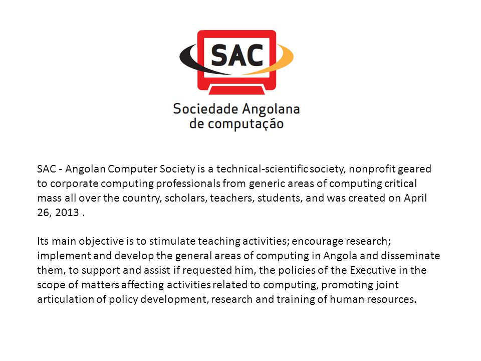SAC - Angolan Computer Society is a technical-scientific society, nonprofit geared to corporate computing professionals from generic areas of computing critical mass all over the country, scholars, teachers, students, and was created on April 26, 2013 .