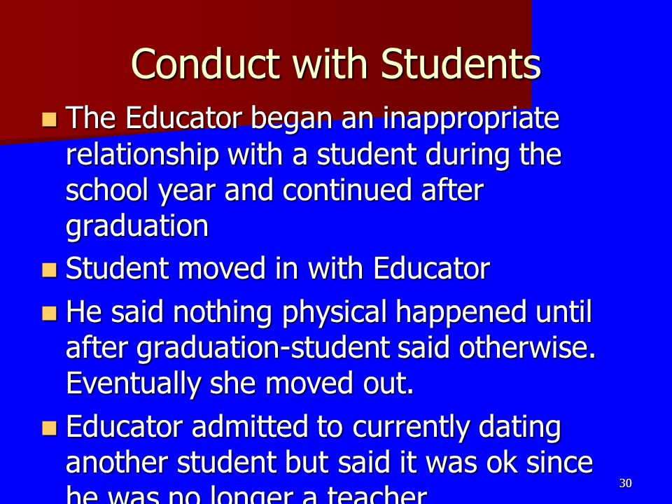 Conduct with Students The Educator began an inappropriate relationship with a student during the school year and continued after graduation.
