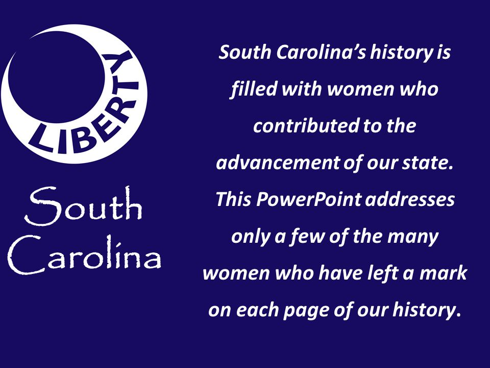 South Carolina's history is filled with women who contributed to the advancement of our state. This PowerPoint addresses only a few of the many women who have left a mark on each page of our history.