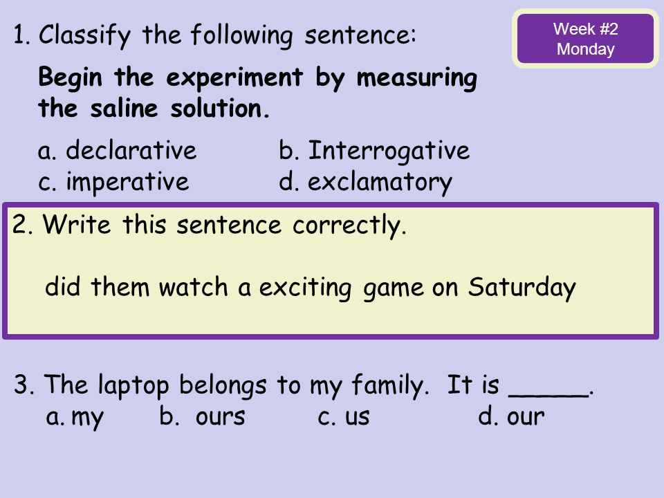 1. Classify the following sentence: Begin the experiment by measuring
