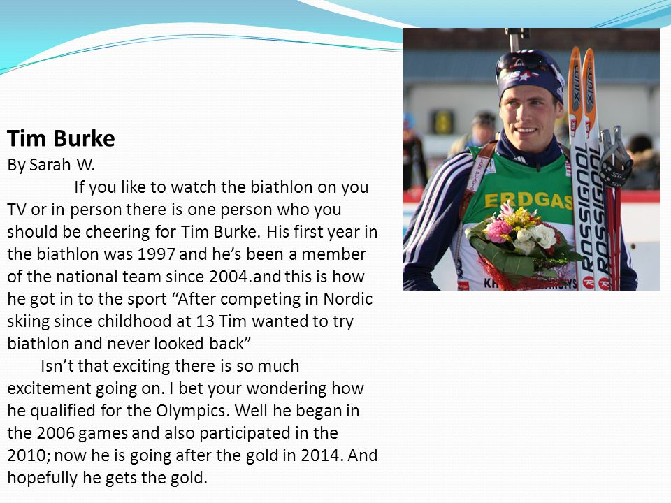 Tim Burke By Sarah W. If you like to watch the biathlon on you TV or in person there is one person who you should be cheering for Tim Burke. His first year in the biathlon was 1997 and he's been a member of the national team since 2004.and this is how he got in to the sport After competing in Nordic skiing since childhood at 13 Tim wanted to try biathlon and never looked back