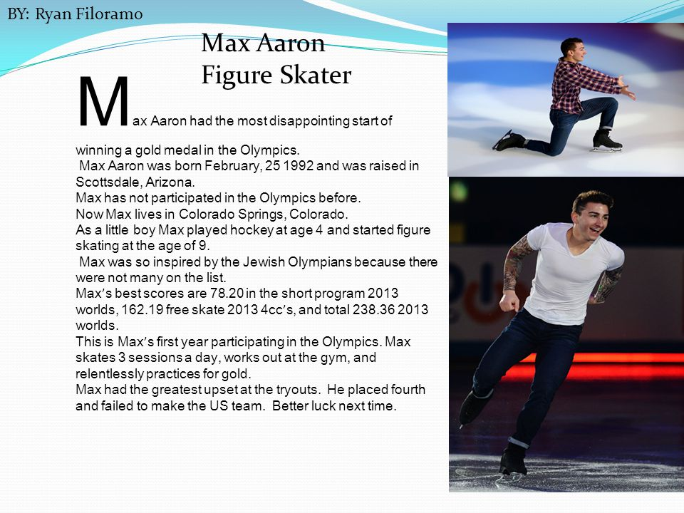 BY: Ryan Filoramo Max Aaron Figure Skater. Max Aaron had the most disappointing start of winning a gold medal in the Olympics.