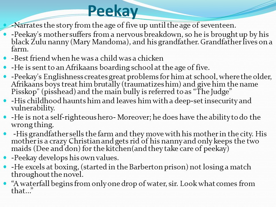 Peekay -Narrates the story from the age of five up until the age of seventeen.