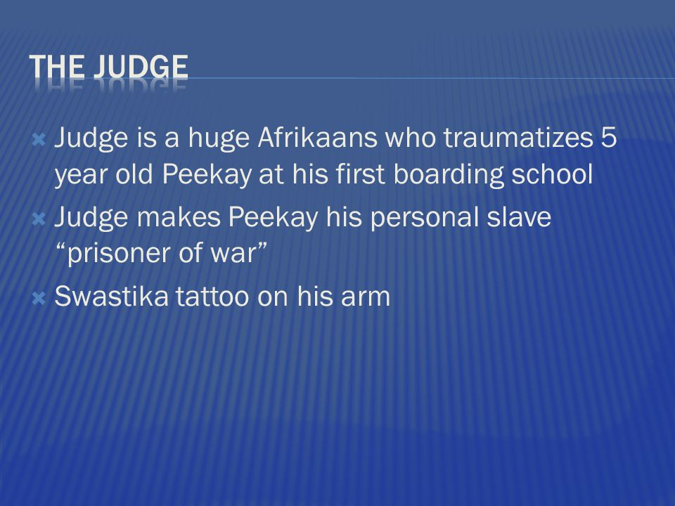 The Judge Judge is a huge Afrikaans who traumatizes 5 year old Peekay at his first boarding school.