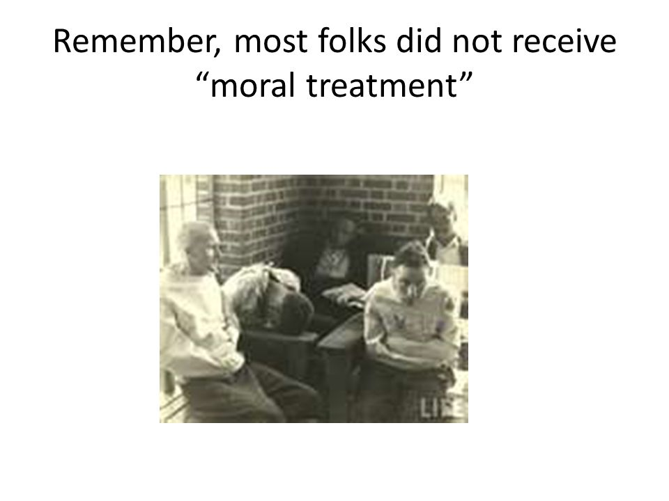 Remember, most folks did not receive moral treatment