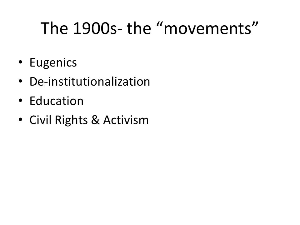 The 1900s- the movements Eugenics De-institutionalization Education