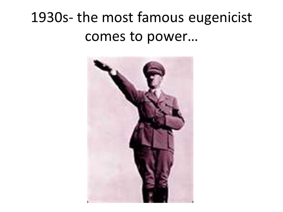 1930s- the most famous eugenicist comes to power…