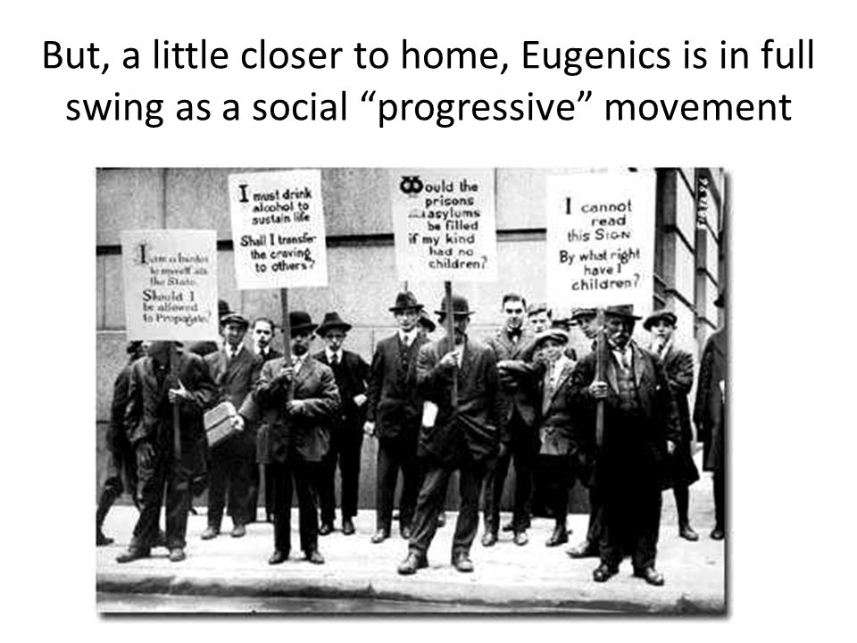 But, a little closer to home, Eugenics is in full swing as a social progressive movement