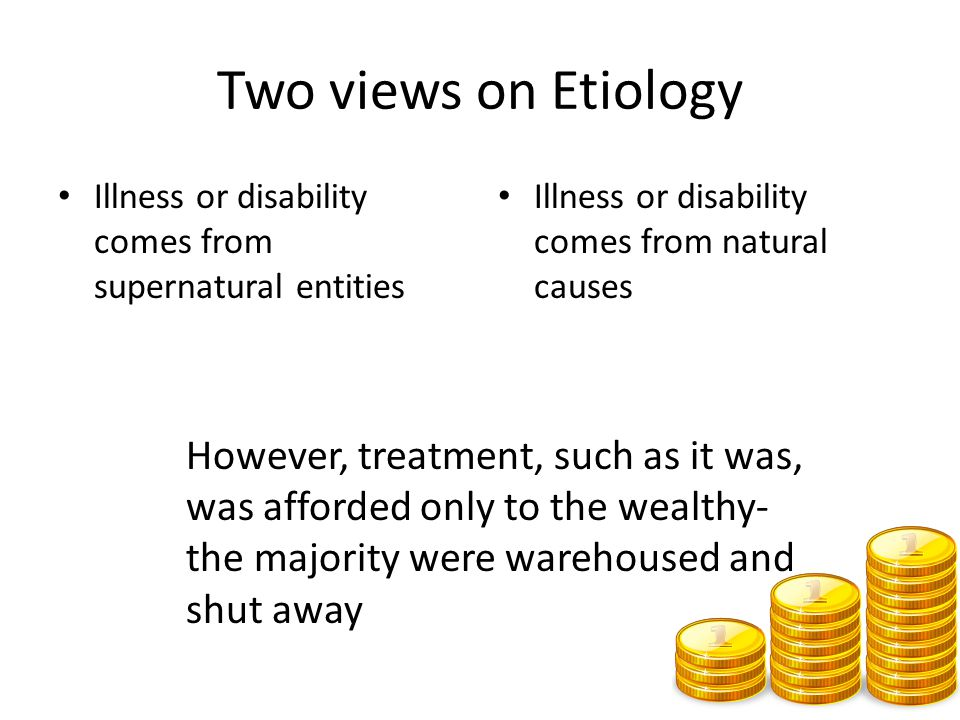 Two views on Etiology Illness or disability comes from supernatural entities. Illness or disability comes from natural causes.