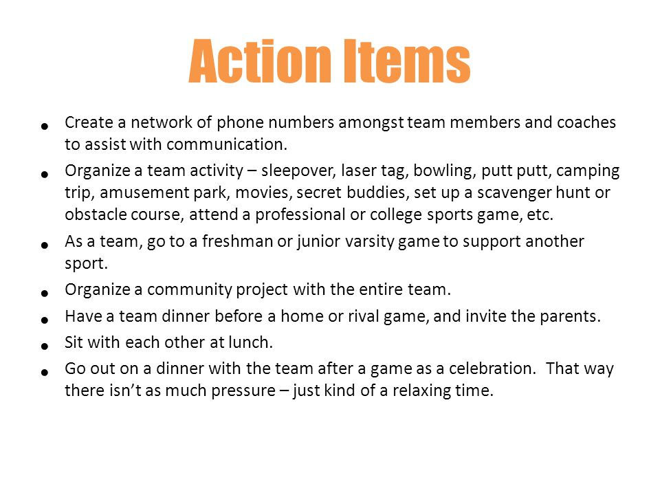Action Items Create a network of phone numbers amongst team members and coaches to assist with communication.