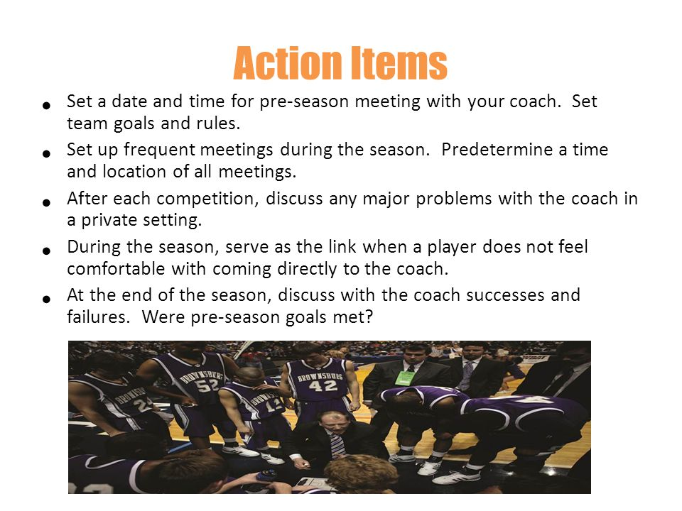Action Items Set a date and time for pre-season meeting with your coach. Set team goals and rules.
