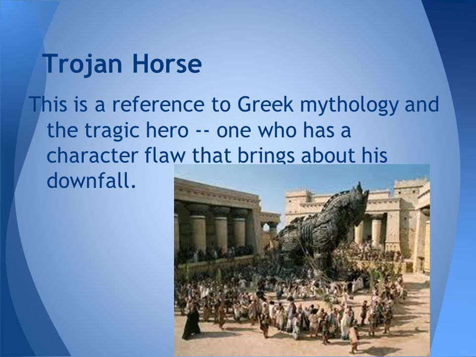Trojan Horse This is a reference to Greek mythology and the tragic hero -- one who has a character flaw that brings about his downfall.